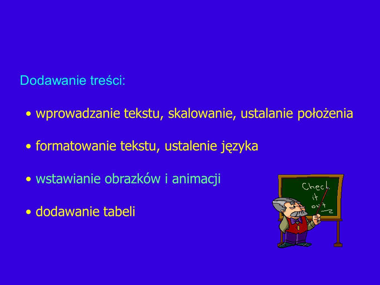 wprowadzanie tekstu, skalowanie, ustalanie położenia formatowanie tekstu, ustalenie języka wstawianie obrazków i animacji dodawanie tabeli Dodawanie treści: