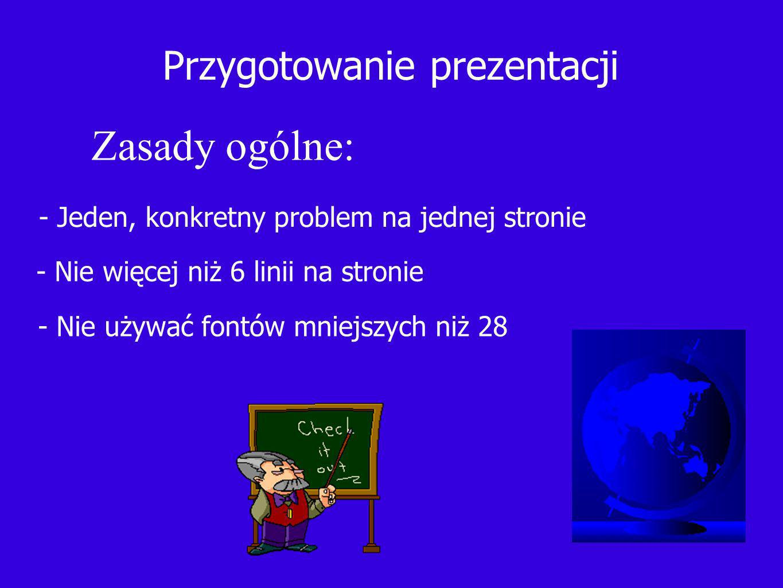 Przygotowanie prezentacji - Jeden, konkretny problem na jednej stronie - Nie więcej niż 6 linii na stronie - Nie używać fontów mniejszych niż 28 Zasady ogólne: