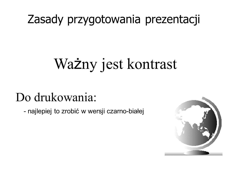 Zasady przygotowania prezentacji Wa ż ny jest kontrast - najlepiej to zrobić w wersji czarno-białej Do drukowania: