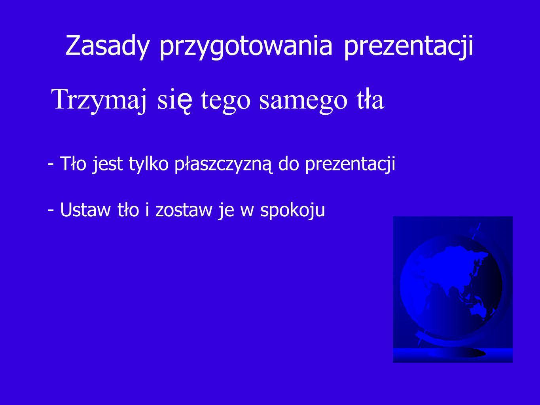 Zasady przygotowania prezentacji Trzymaj si ę tego samego t ł a - Tło jest tylko płaszczyzną do prezentacji - Ustaw tło i zostaw je w spokoju