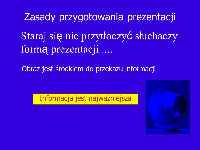 Zasady przygotowania prezentacji Staraj si ę nie przyt ł oczy ć s ł uchaczy form ą prezentacji.... Obraz jest środkiem do przekazu informacji Informac