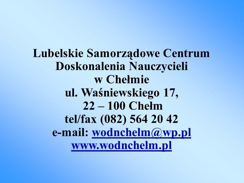 Lubelskie Samorządowe Centrum Doskonalenia Nauczycieli w Chełmie ul. Waśniewskiego 17, 22 – 100 Chełm tel/fax (082) 564 20 42 e-mail: wodnchelm@wp.pl
