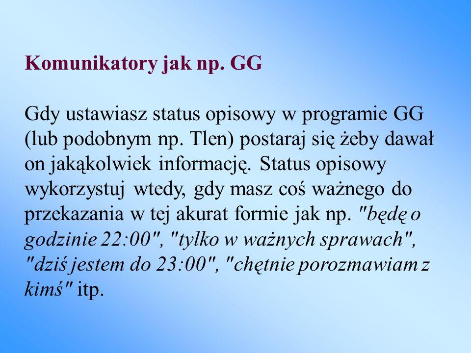 Komunikatory jak np. GG Gdy ustawiasz status opisowy w programie GG (lub podobnym np. Tlen) postaraj się żeby dawał on jakąkolwiek informację. Status