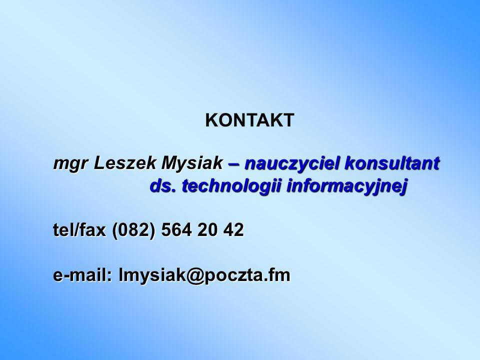 KONTAKT mgr Leszek Mysiak – nauczyciel konsultant ds. technologii informacyjnej tel/fax (082) 564 20 42 e-mail: lmysiak@poczta.fm