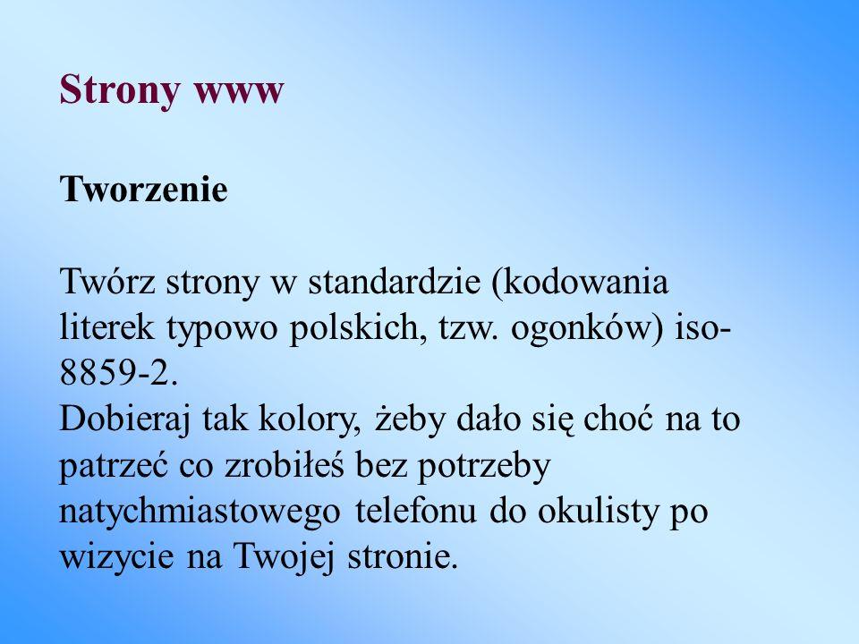 Strony www Tworzenie Twórz strony w standardzie (kodowania literek typowo polskich, tzw. ogonków) iso- 8859-2. Dobieraj tak kolory, żeby dało się choć
