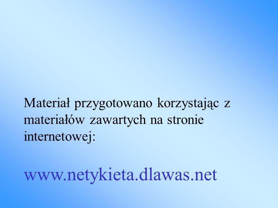 Materiał przygotowano korzystając z materiałów zawartych na stronie internetowej: www.netykieta.dlawas.net