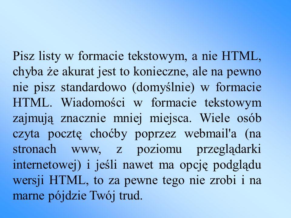 Pisz listy w formacie tekstowym, a nie HTML, chyba że akurat jest to konieczne, ale na pewno nie pisz standardowo (domyślnie) w formacie HTML. Wiadomo