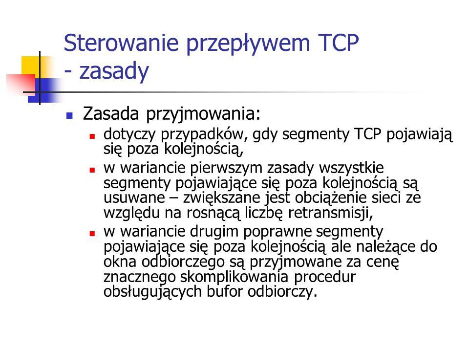 Sterowanie przepływem TCP - zasady Zasada przyjmowania: dotyczy przypadków, gdy segmenty TCP pojawiają się poza kolejnością, w wariancie pierwszym zasady wszystkie segmenty pojawiające się poza kolejnością są usuwane – zwiększane jest obciążenie sieci ze względu na rosnącą liczbę retransmisji, w wariancie drugim poprawne segmenty pojawiające się poza kolejnością ale należące do okna odbiorczego są przyjmowane za cenę znacznego skomplikowania procedur obsługujących bufor odbiorczy.