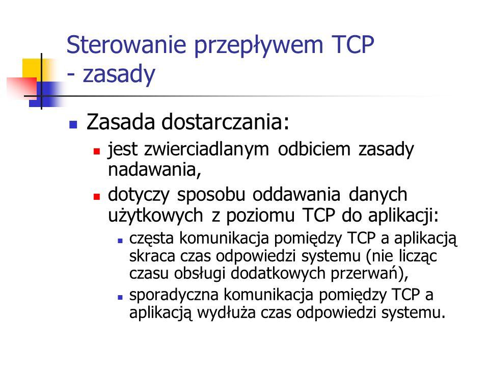 Sterowanie przepływem TCP - zasady Zasada dostarczania: jest zwierciadlanym odbiciem zasady nadawania, dotyczy sposobu oddawania danych użytkowych z poziomu TCP do aplikacji: częsta komunikacja pomiędzy TCP a aplikacją skraca czas odpowiedzi systemu (nie licząc czasu obsługi dodatkowych przerwań), sporadyczna komunikacja pomiędzy TCP a aplikacją wydłuża czas odpowiedzi systemu.