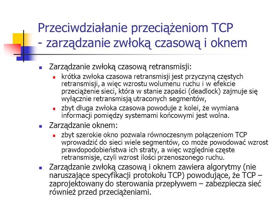 Przeciwdziałanie przeciążeniom TCP - zarządzanie zwłoką czasową i oknem Zarządzanie zwłoką czasową retransmisji: krótka zwłoka czasowa retransmisji jest przyczyną częstych retransmisji, a więc wzrostu wolumenu ruchu i w efekcie przeciążenie sieci, która w stanie zapaści (deadlock) zajmuje się wyłącznie retransmisją utraconych segmentów, zbyt długa zwłoka czasowa powoduje z kolei, że wymiana informacji pomiędzy systemami końcowymi jest wolna.