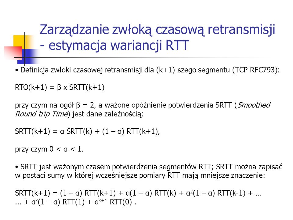 Zarządzanie zwłoką czasową retransmisji - estymacja wariancji RTT Definicja zwłoki czasowej retransmisji dla (k+1)-szego segmentu (TCP RFC793): RTO(k+1) = β x SRTT(k+1) przy czym na ogół β = 2, a ważone opóźnienie potwierdzenia SRTT (Smoothed Round-trip Time) jest dane zależnością: SRTT(k+1) = α SRTT(k) + (1 – α) RTT(k+1), przy czym 0 < α < 1.