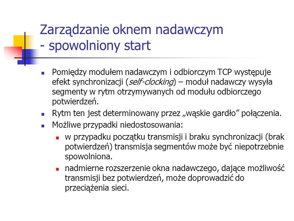 Zarządzanie oknem nadawczym - spowolniony start Pomiędzy modułem nadawczym i odbiorczym TCP występuje efekt synchronizacji (self-clocking) – moduł nadawczy wysyła segmenty w rytm otrzymywanych od modułu odbiorczego potwierdzeń.