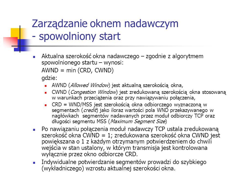 Zarządzanie oknem nadawczym - spowolniony start Aktualna szerokość okna nadawczego – zgodnie z algorytmem spowolnionego startu – wynosi: AWND = min (CRD, CWND) gdzie: AWND (Allowed Window) jest aktualną szerokością okna, CWND (Congestion Window) jest zredukowaną szerokością okna stosowaną w warunkach przeciążenia oraz przy nawiązywaniu połączenia, CRD = WND/MSS jest szerokością okna odbiorczego wyznaczoną w segmentach (credit) jako iloraz wartości pola WND przekazywanego w nagłówkach segmentów nadawanych przez moduł odbiorczy TCP oraz długości segmentu MSS (Maximum Segment Size) Po nawiązaniu połączenia moduł nadawczy TCP ustala zredukowaną szerokość okna CWND = 1; zredukowana szerokość okna CWND jest powiększana o 1 z każdym otrzymanym potwierdzeniem do chwili wejścia w stan ustalony, w którym transmisja jest kontrolowana wyłącznie przez okno odbiorcze CRD.
