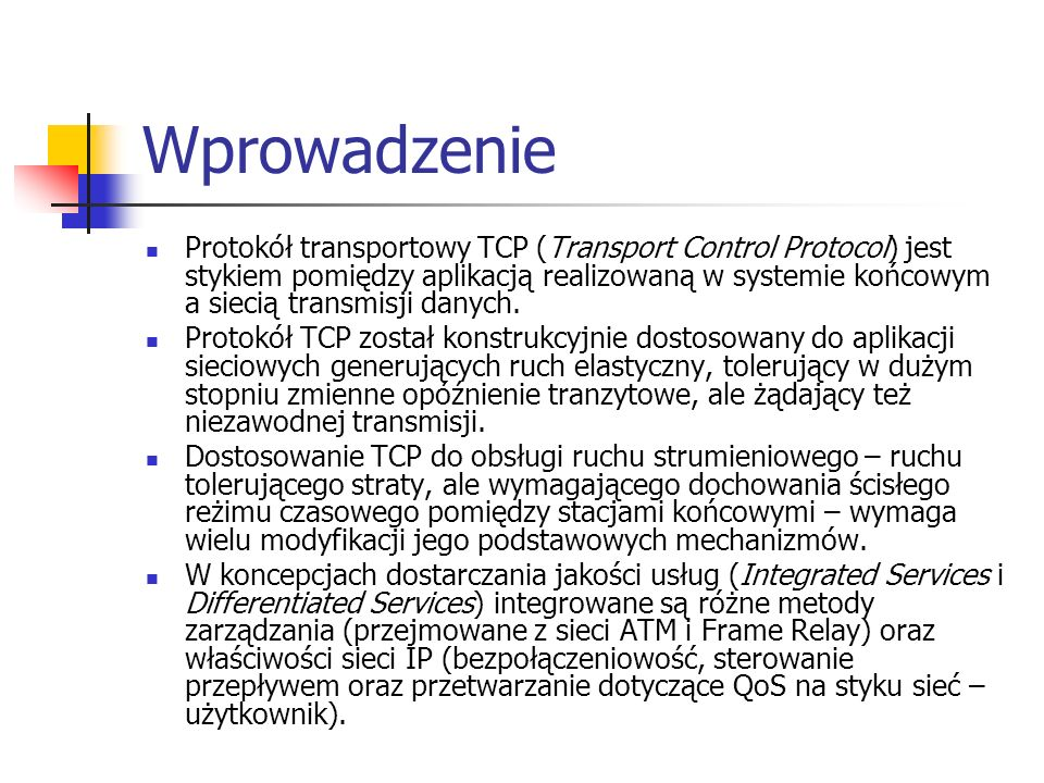 Protokół TCP Protokół TCP zapewnia: w pełni dwukierunkową, strumieniową usługę transportową, usługę gwarantującą poprawną transmisję (retransmisje, eliminacja duplikatów, zapewnienie kolejności), sterowanie przepływem, oraz przeciwdziałanie przeciążeniom.