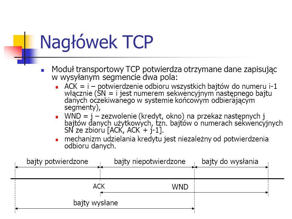 Nagłówek TCP Moduł transportowy TCP potwierdza otrzymane dane zapisując w wysyłanym segmencie dwa pola: ACK = i – potwierdzenie odbioru wszystkich bajtów do numeru i-1 włącznie (SN = i jest numerem sekwencyjnym następnego bajtu danych oczekiwanego w systemie końcowym odbierającym segmenty), WND = j – zezwolenie (kredyt, okno) na przekaz następnych j bajtów danych użytkowych, tzn.