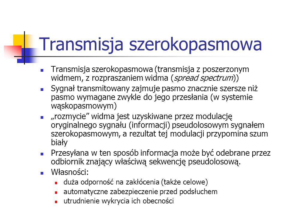Transmisja szerokopasmowa Transmisja szerokopasmowa (transmisja z poszerzonym widmem, z rozpraszaniem widma (spread spectrum)) Sygnał transmitowany zajmuje pasmo znacznie szersze niż pasmo wymagane zwykle do jego przesłania (w systemie wąskopasmowym) rozmycie widma jest uzyskiwane przez modulację oryginalnego sygnału (informacji) pseudolosowym sygnałem szerokopasmowym, a rezultat tej modulacji przypomina szum biały Przesyłana w ten sposób informacja może być odebrane przez odbiornik znający właściwą sekwencję pseudolosową.