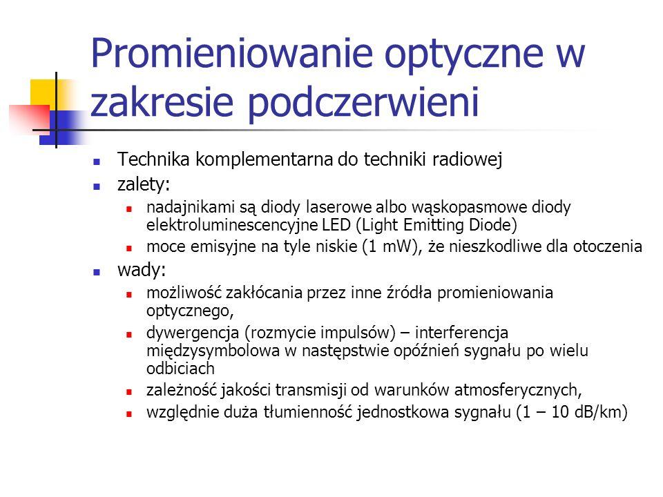 Promieniowanie optyczne w zakresie podczerwieni Technika komplementarna do techniki radiowej zalety: nadajnikami są diody laserowe albo wąskopasmowe diody elektroluminescencyjne LED (Light Emitting Diode) moce emisyjne na tyle niskie (1 mW), że nieszkodliwe dla otoczenia wady: możliwość zakłócania przez inne źródła promieniowania optycznego, dywergencja (rozmycie impulsów) – interferencja międzysymbolowa w następstwie opóźnień sygnału po wielu odbiciach zależność jakości transmisji od warunków atmosferycznych, względnie duża tłumienność jednostkowa sygnału (1 – 10 dB/km)