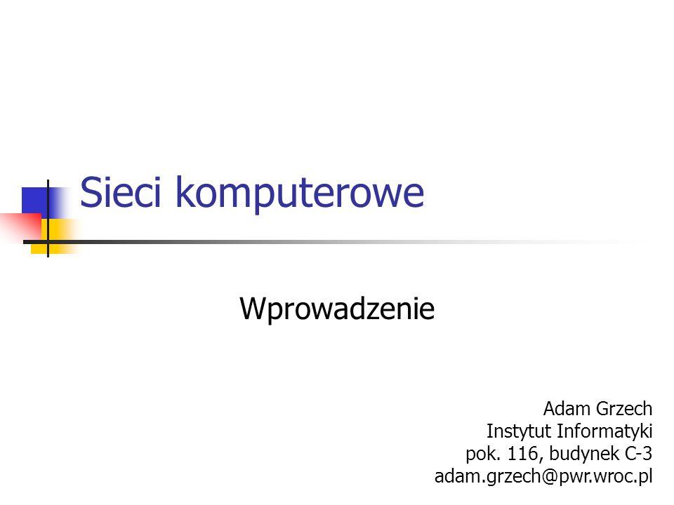 Sieci komputerowe Wprowadzenie Adam Grzech Instytut Informatyki pok. 116, budynek C-3 adam.grzech@pwr.wroc.pl