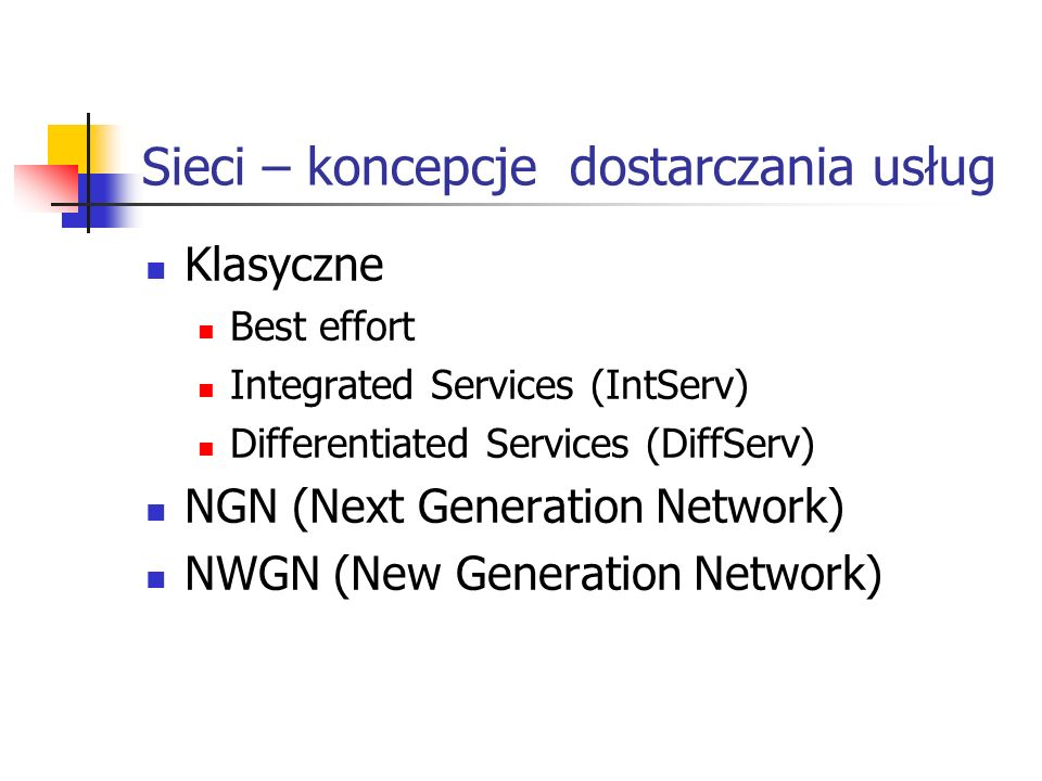 Sieci – koncepcje dostarczania usług Klasyczne Best effort Integrated Services (IntServ) Differentiated Services (DiffServ) NGN (Next Generation Network) NWGN (New Generation Network)
