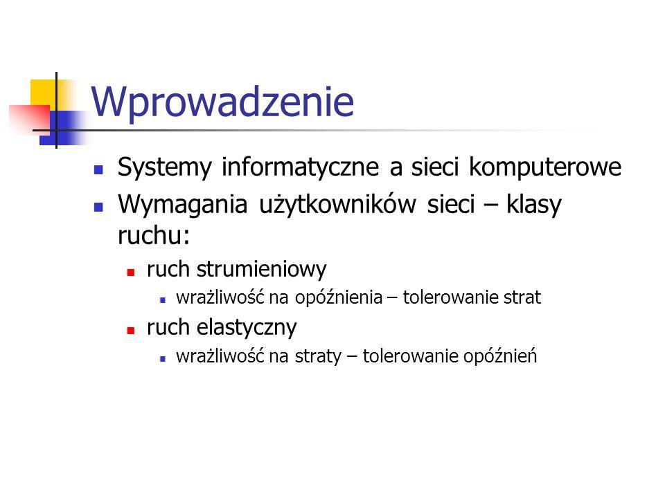 Wprowadzenie Systemy informatyczne a sieci komputerowe Wymagania użytkowników sieci – klasy ruchu: ruch strumieniowy wrażliwość na opóźnienia – tolero