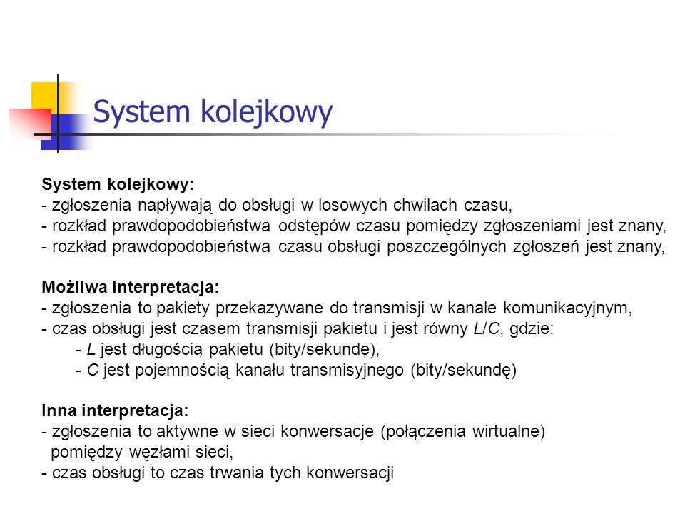 Charakterystyki systemu kolejkowego Charakterystyki systemu kolejkowego: - średnia liczba zgłoszeń w systemie (typowa liczba zgłoszeń oczekujących na obsługę i obsługiwanych), - średnie opóźnienie zgłoszeń (typowy czas spędzany przez zgłoszenie w systemie, tzn.