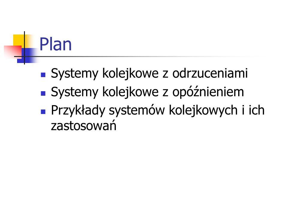 Plan Systemy kolejkowe z odrzuceniami Systemy kolejkowe z opóźnieniem Przykłady systemów kolejkowych i ich zastosowań