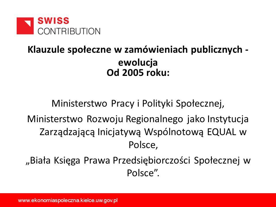 Klauzule społeczne w zamówieniach publicznych - ewolucja Od 2005 roku: Ministerstwo Pracy i Polityki Społecznej, Ministerstwo Rozwoju Regionalnego jako Instytucja Zarządzającą Inicjatywą Wspólnotową EQUAL w Polsce, Biała Księga Prawa Przedsiębiorczości Społecznej w Polsce.
