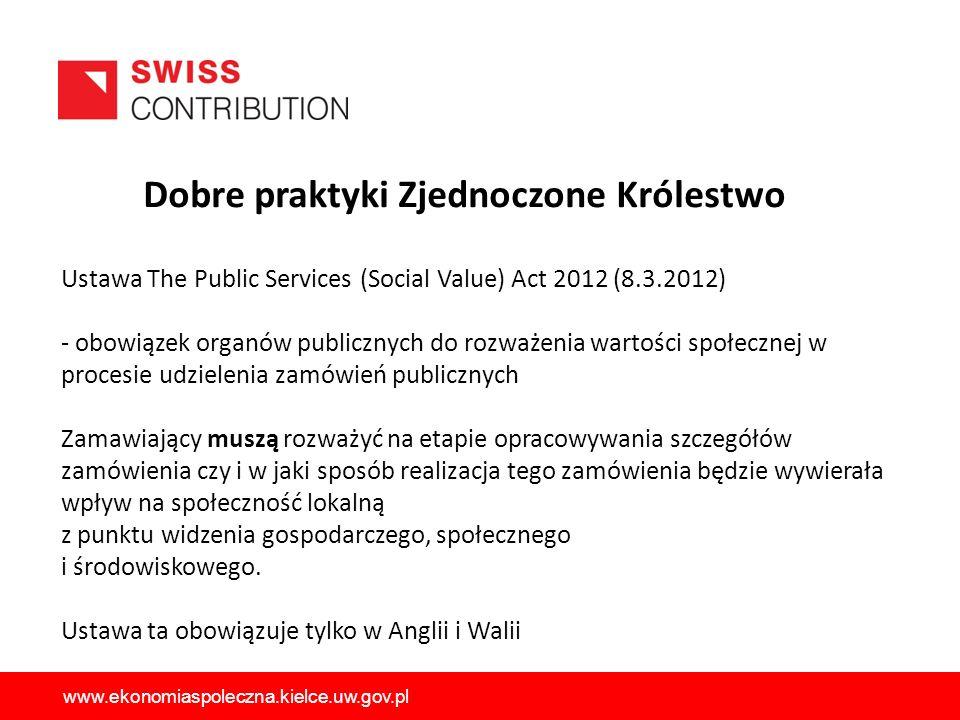 Ustawa The Public Services (Social Value) Act 2012 (8.3.2012) - obowiązek organów publicznych do rozważenia wartości społecznej w procesie udzielenia zamówień publicznych Zamawiający muszą rozważyć na etapie opracowywania szczegółów zamówienia czy i w jaki sposób realizacja tego zamówienia będzie wywierała wpływ na społeczność lokalną z punktu widzenia gospodarczego, społecznego i środowiskowego.