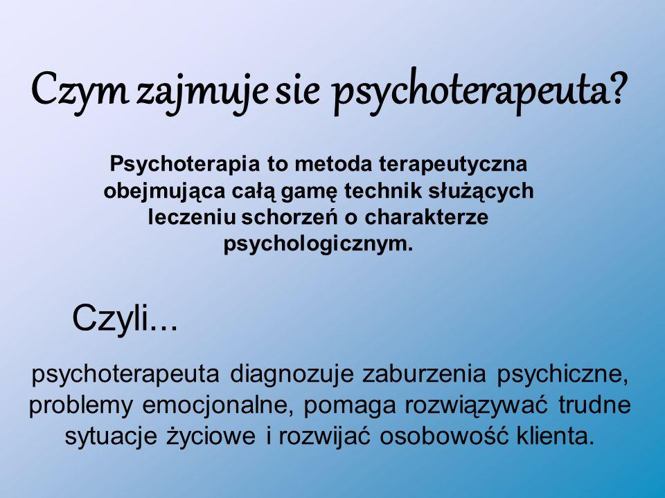 Czym zajmuje sie psychoterapeuta.Czyli...