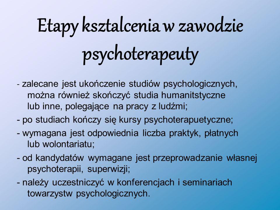 Etapy ksztalcenia w zawodzie psychoterapeuty - zalecane jest ukończenie studiów psychologicznych, można również skończyć studia humanitstyczne lub inne, polegające na pracy z ludźmi; - po studiach kończy się kursy psychoterapuetyczne; - wymagana jest odpowiednia liczba praktyk, płatnych lub wolontariatu; - od kandydatów wymagane jest przeprowadzanie własnej psychoterapii, superwizji; - należy uczestniczyć w konferencjach i seminariach towarzystw psychologicznych.