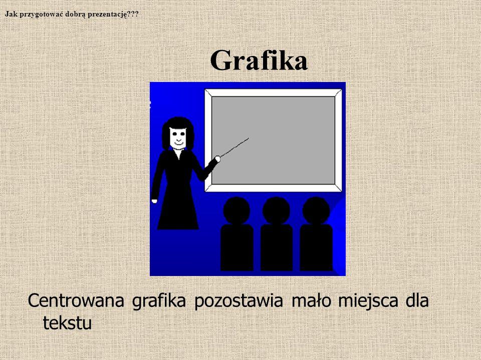 Centrowana grafika pozostawia mało miejsca dla tekstu Jak przygotować dobrą prezentację??? Grafika