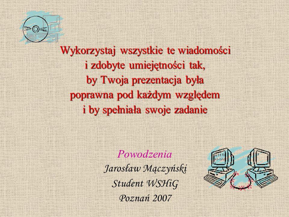 Wykorzystaj wszystkie te wiadomości i zdobyte umiejętności tak, by Twoja prezentacja była poprawna pod każdym względem i by spełniała swoje zadanie Powodzenia Jarosław Mączyński Student WSHiG Poznań 2007