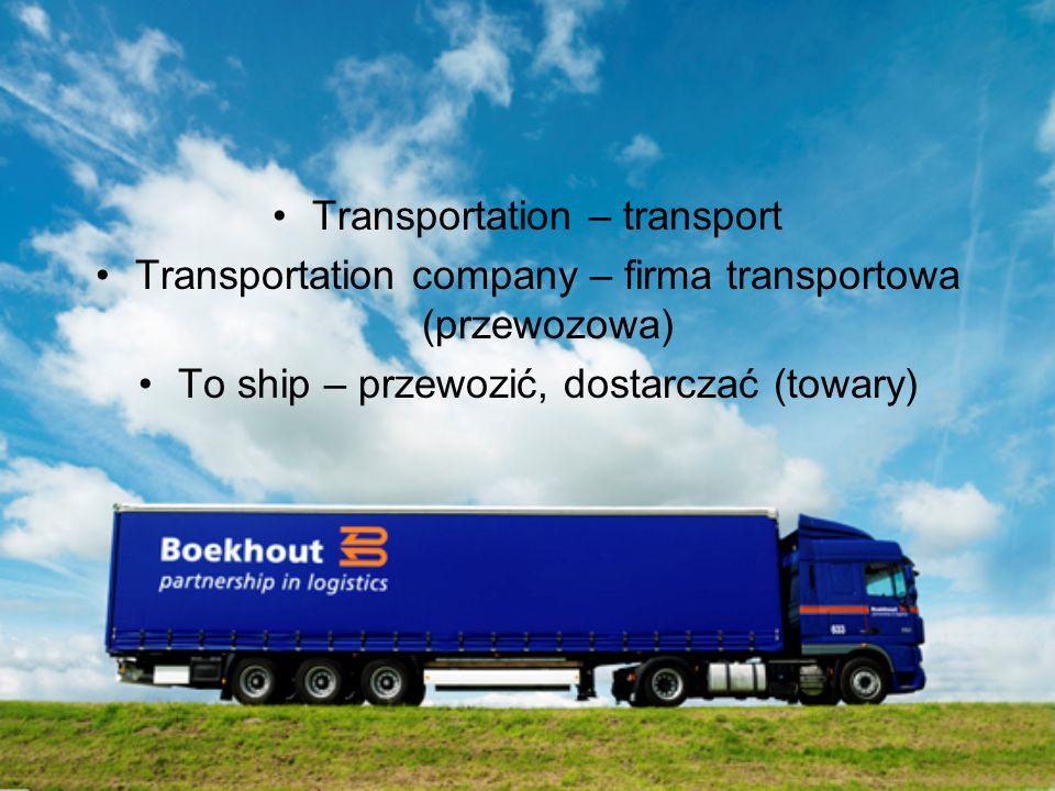 Transportation – transport Transportation company – firma transportowa (przewozowa) To ship – przewozić, dostarczać (towary)