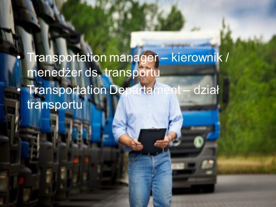 Transportation manager – kierownik / menedżer ds. transportu Transportation Departament – dział transportu