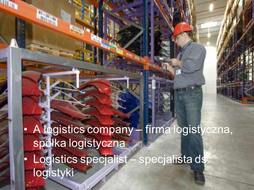 A logistics company – firma logistyczna, spółka logistyczna Logistics specjalist – specjalista ds. logistyki