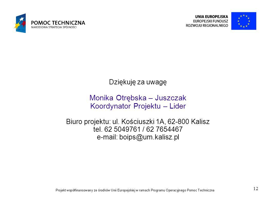 12 Dziękuję za uwagę Monika Otrębska – Juszczak Koordynator Projektu – Lider Biuro projektu: ul. Kościuszki 1A, 62-800 Kalisz tel. 62 5049761 / 62 765