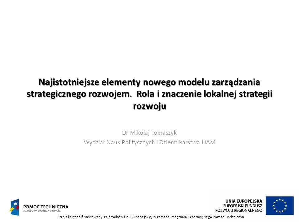 Najistotniejsze elementy nowego modelu zarządzania strategicznego rozwojem. Rola i znaczenie lokalnej strategii rozwoju Dr Mikołaj Tomaszyk Wydział Na