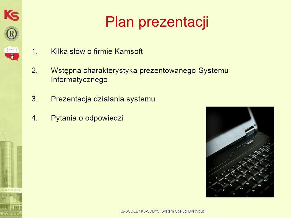 KS-SODEL / KS-SODYS, System Obsługi Dystrybucji Plan prezentacji 1.Kilka słów o firmie Kamsoft 2.Wstępna charakterystyka prezentowanego Systemu Inform