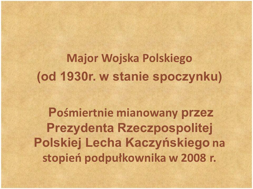 Major Wojska Polskiego (od 1930r. w stanie spoczynku) P ośmiertnie mianowany przez Prezydenta Rzeczpospolitej Polskiej Lecha Kaczyńskiego na stopień p