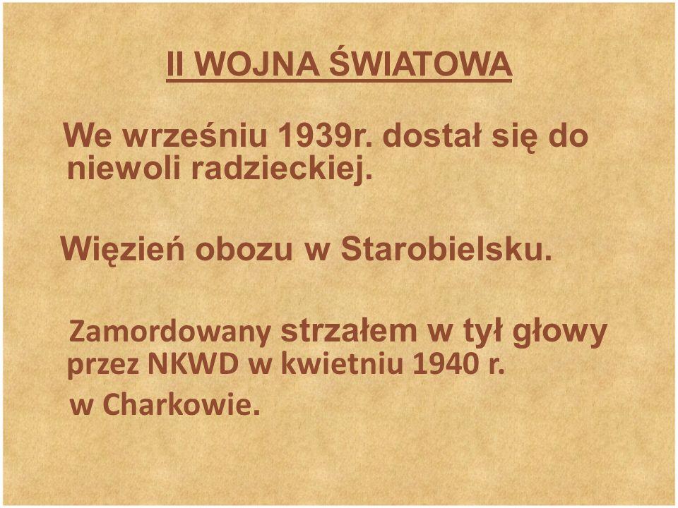 II WOJNA ŚWIATOWA We wrześniu 1939r. dostał się do niewoli radzieckiej. Więzień obozu w Starobielsku. Zamordowany strzałem w tył głowy przez NKWD w kw