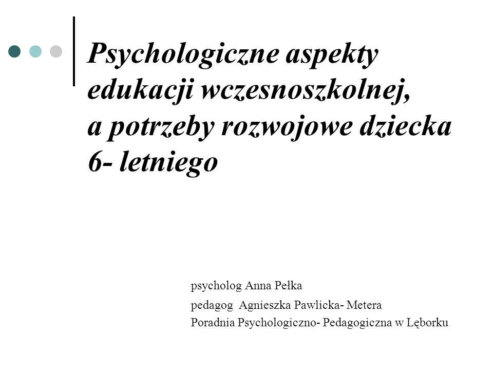 Psychologiczne aspekty edukacji wczesnoszkolnej, a potrzeby rozwojowe dziecka 6- letniego psycholog Anna Pełka pedagog Agnieszka Pawlicka- Metera Pora