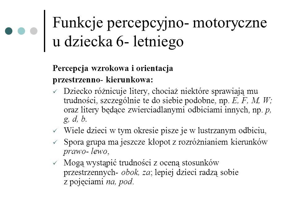 Funkcje percepcyjno- motoryczne u dziecka 6- letniego Percepcja wzrokowa i orientacja przestrzenno- kierunkowa: Dziecko różnicuje litery, chociaż niek