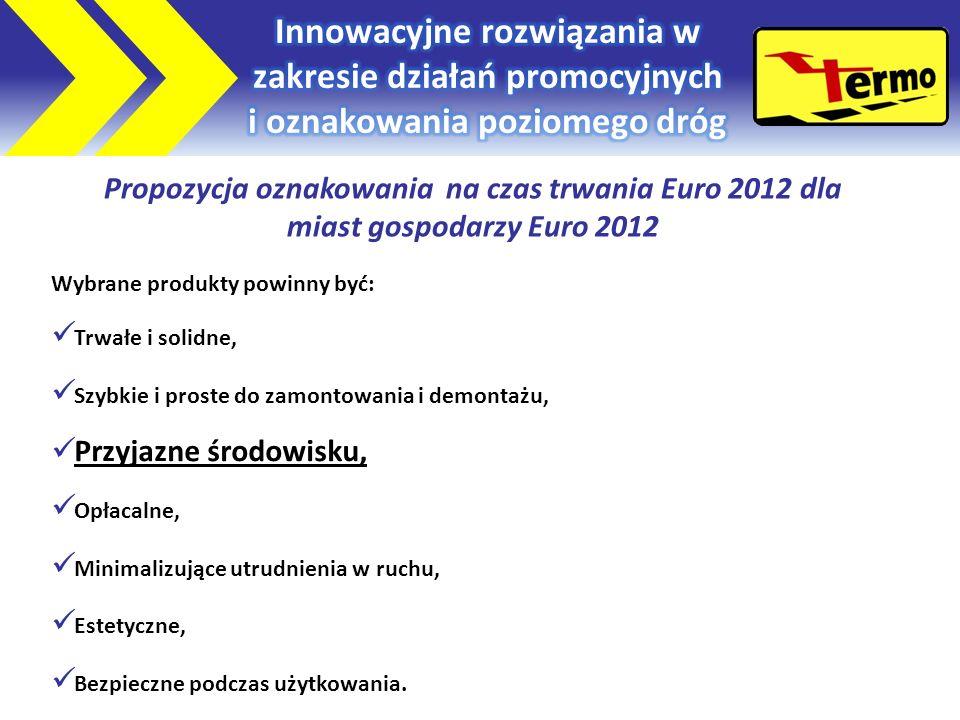 Propozycja oznakowania na czas trwania Euro 2012 dla miast gospodarzy Euro 2012 Wybrane produkty powinny być: Trwałe i solidne, Szybkie i proste do zamontowania i demontażu, Przyjazne środowisku, Opłacalne, Minimalizujące utrudnienia w ruchu, Estetyczne, Bezpieczne podczas użytkowania.
