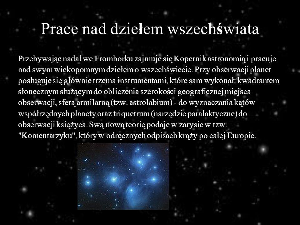 Prace nad dziełem wszechświata Przebywając nadal we Fromborku zajmuje się Kopernik astronomią i pracuje nad swym wiekopomnym dziełem o wszechświecie.