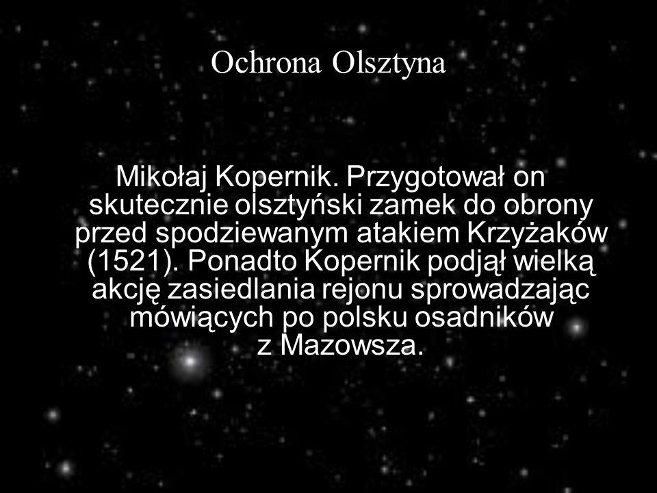 Ochrona Olsztyna Mikołaj Kopernik. Przygotował on skutecznie olsztyński zamek do obrony przed spodziewanym atakiem Krzyżaków (1521). Ponadto Kopernik