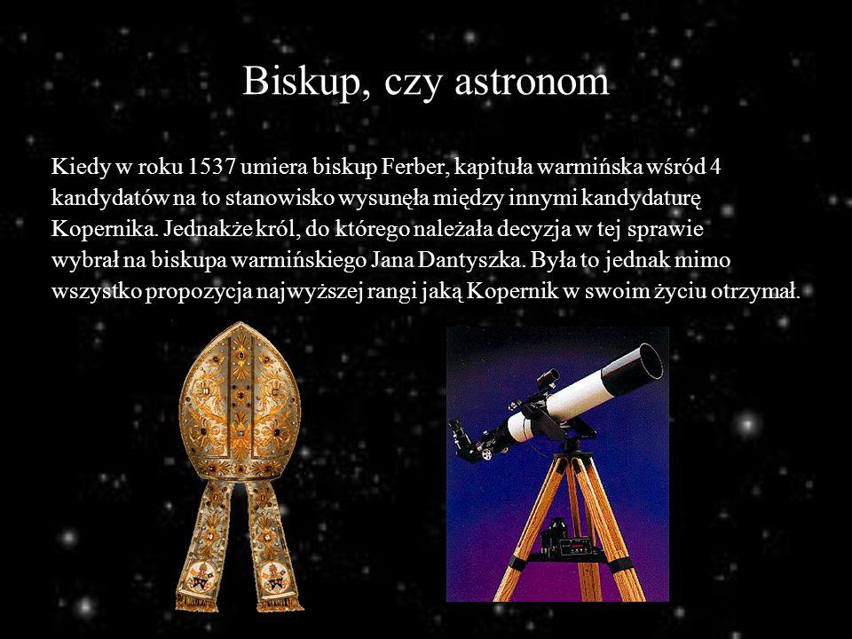 Biskup, czy astronom Kiedy w roku 1537 umiera biskup Ferber, kapituła warmińska wśród 4 kandydatów na to stanowisko wysunęła między innymi kandydaturę
