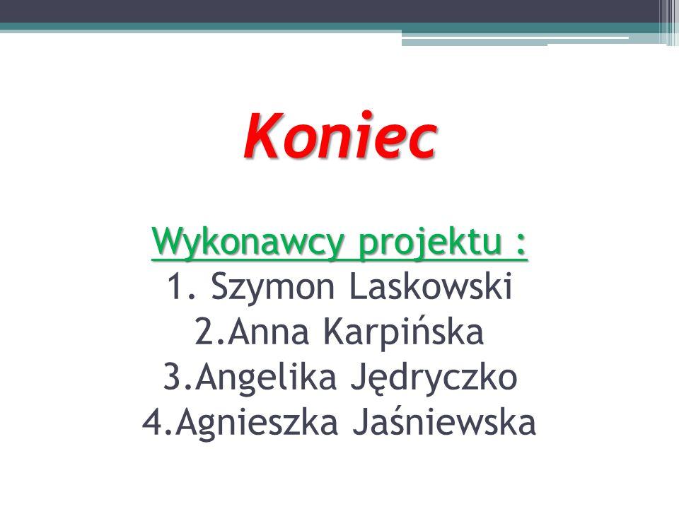 Koniec Wykonawcy projektu : Koniec Wykonawcy projektu : 1. Szymon Laskowski 2.Anna Karpińska 3.Angelika Jędryczko 4.Agnieszka Jaśniewska