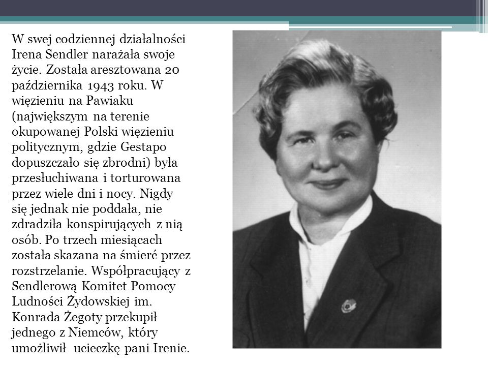 W swej codziennej działalności Irena Sendler narażała swoje życie. Została aresztowana 20 października 1943 roku. W więzieniu na Pawiaku (największym