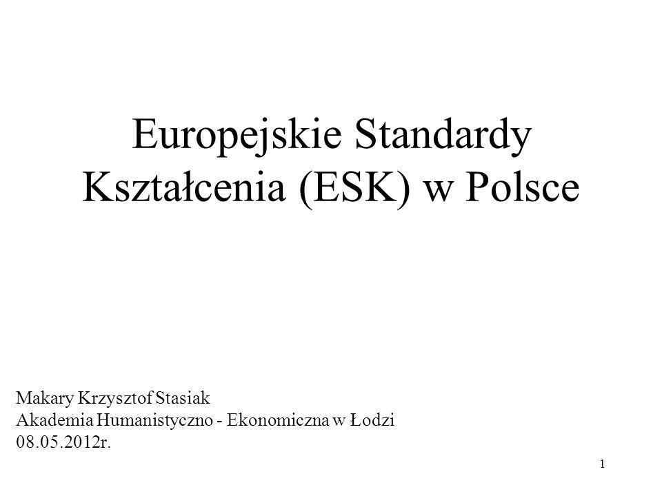 1 Europejskie Standardy Kształcenia (ESK) w Polsce Makary Krzysztof Stasiak Akademia Humanistyczno - Ekonomiczna w Łodzi 08.05.2012r.
