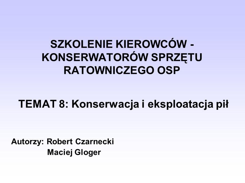 SZKOLENIE KIEROWCÓW - KONSERWATORÓW SPRZĘTU RATOWNICZEGO OSP TEMAT 8: Konserwacja i eksploatacja pił Autorzy: Robert Czarnecki Maciej Gloger